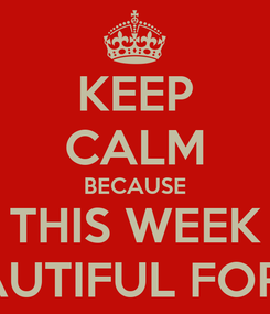 Poster: KEEP CALM BECAUSE THIS WEEK IS BEAUTIFUL FOR YOU