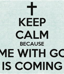 Poster: KEEP CALM BECAUSE TIME WITH GOD IS COMING