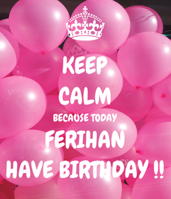 Poster: KEEP CALM BECAUSE TODAY FERIHAN HAVE BIRTHDAY !!