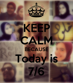 Poster: KEEP CALM BECAUSE Today is 7/6