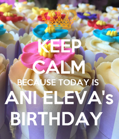 Poster: KEEP CALM BECAUSE TODAY IS  ANI ELEVA's BIRTHDAY