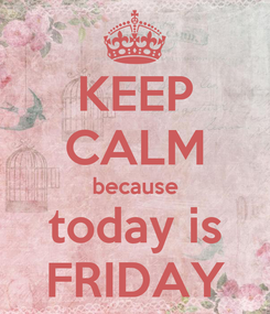 Poster: KEEP CALM because today is FRIDAY