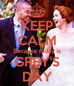 Poster: KEEP CALM Because today is GREY'S DAY