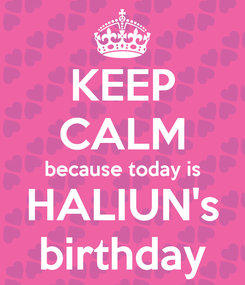 Poster: KEEP CALM because today is HALIUN's birthday