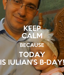 Poster: KEEP CALM BECAUSE TODAY IS IULIAN'S B-DAY!