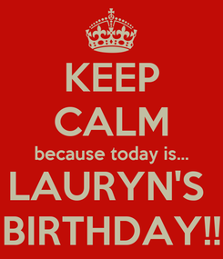 Poster: KEEP CALM because today is... LAURYN'S  BIRTHDAY!!