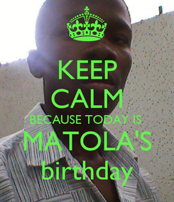 Poster: KEEP CALM BECAUSE TODAY IS  MATOLA'S birthday