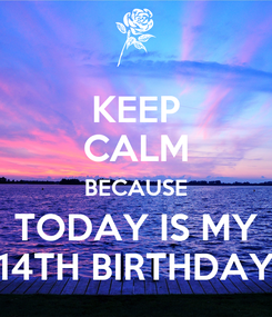 Poster: KEEP CALM BECAUSE TODAY IS MY 14TH BIRTHDAY