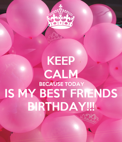 Poster: KEEP CALM  BECAUSE TODAY IS MY BEST FRIENDS BIRTHDAY!!!