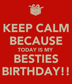 Poster: KEEP CALM BECAUSE TODAY IS MY  BESTIES BIRTHDAY!!