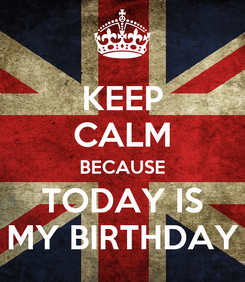 Poster: KEEP CALM BECAUSE TODAY IS MY BIRTHDAY