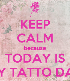 Poster: KEEP CALM because TODAY IS MY TATTO DAY