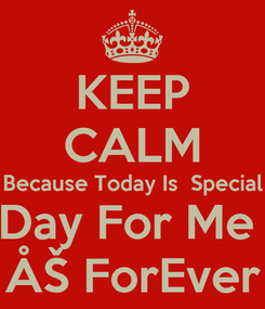 Poster: KEEP CALM Because Today Is  Special Day For Me  ÅŠ ForEver