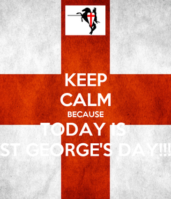 Poster: KEEP CALM BECAUSE TODAY IS  ST GEORGE'S DAY!!!