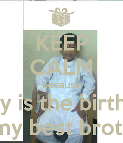 Poster: KEEP CALM because today is the birthday  of my best brother