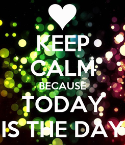 Poster: KEEP CALM BECAUSE TODAY IS THE DAY