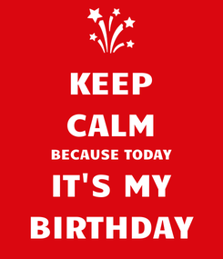 Poster: KEEP CALM BECAUSE TODAY IT'S MY BIRTHDAY