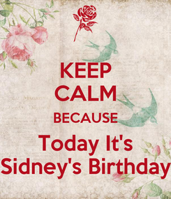 Poster: KEEP CALM BECAUSE Today It's Sidney's Birthday