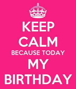Poster: KEEP CALM BECAUSE TODAY MY BIRTHDAY