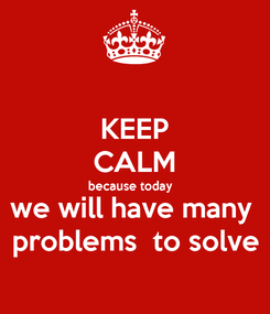 Poster: KEEP CALM because today   we will have many  problems  to solve