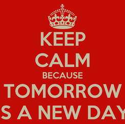 Poster: KEEP CALM BECAUSE TOMORROW IS A NEW DAY