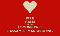 Poster: KEEP CALM BECAUSE TOMORROW IS BASSAM & EMAN WEDDING
