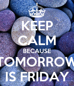 Poster: KEEP CALM BECAUSE TOMORROW IS FRIDAY