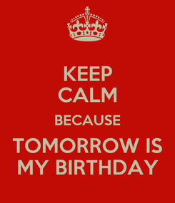 Poster: KEEP CALM BECAUSE TOMORROW IS MY BIRTHDAY