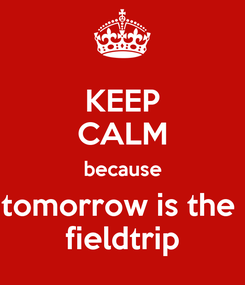 Poster: KEEP CALM because tomorrow is the  fieldtrip