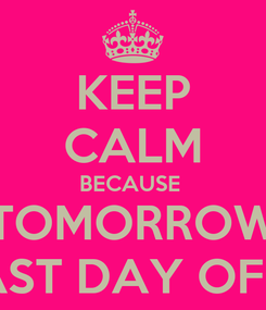 Poster: KEEP CALM BECAUSE  TOMORROW IS THE LAST DAY OF SCHOOL