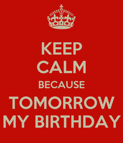 Poster: KEEP CALM BECAUSE TOMORROW MY BIRTHDAY