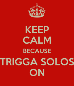 Poster: KEEP CALM BECAUSE TRIGGA SOLOS ON