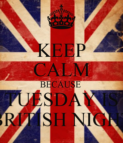 Poster: KEEP CALM BECAUSE  TUESDAY IS BRITISH NIGHT