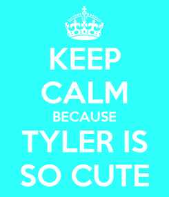 Poster: KEEP CALM BECAUSE TYLER IS SO CUTE
