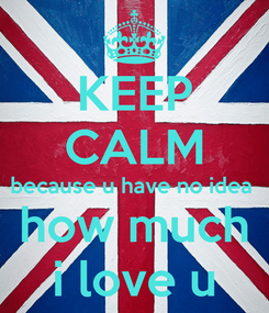 Poster: KEEP CALM because u have no idea  how much i love u