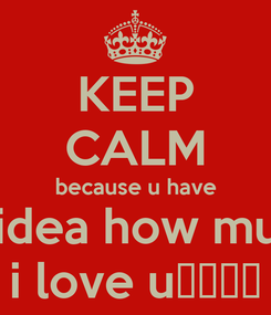 Poster: KEEP CALM because u have no idea how much  i love u♡♥♡♥