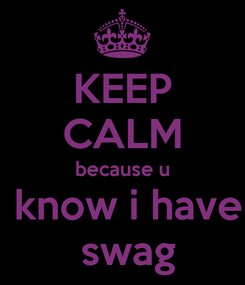 Poster: KEEP CALM  because u   know i have  swag