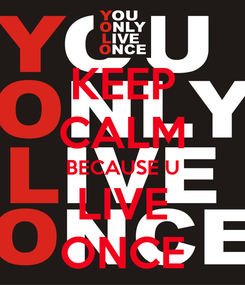 Poster: KEEP CALM BECAUSE U LIVE ONCE