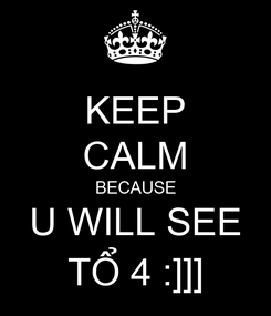 Poster: KEEP CALM BECAUSE U WILL SEE TỔ 4 :]]]
