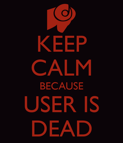 Poster: KEEP CALM BECAUSE USER IS DEAD