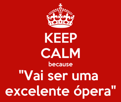 "Poster: KEEP CALM because ""Vai ser uma  excelente ópera"""