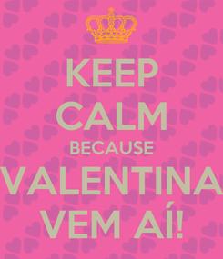Poster: KEEP CALM BECAUSE VALENTINA VEM AÍ!