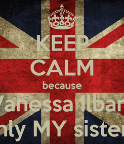 Poster: KEEP CALM because Vanessa Ilban  is only MY sister <3