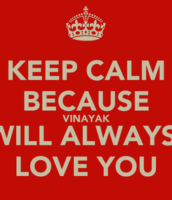 Poster: KEEP CALM BECAUSE VINAYAK WILL ALWAYS  LOVE YOU