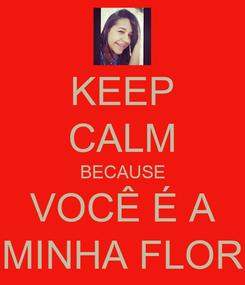 Poster: KEEP CALM BECAUSE VOCÊ É A MINHA FLOR