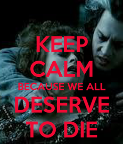 Poster: KEEP CALM BECAUSE WE ALL DESERVE TO DIE