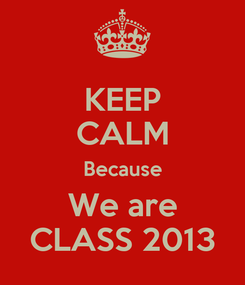 Poster: KEEP CALM Because We are CLASS 2013