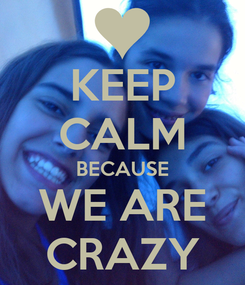 Poster: KEEP CALM BECAUSE WE ARE CRAZY