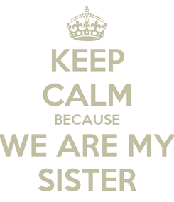 Poster: KEEP CALM BECAUSE WE ARE MY SISTER