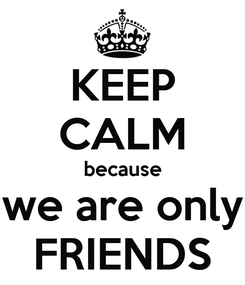 Poster: KEEP CALM because we are only FRIENDS
